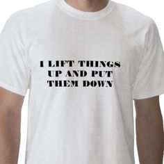 I LIFT THINGS UP AND PUT THEM DOWN T SHIRTS