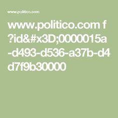 www.politico.com f ?id=0000015a-d493-d536-a37b-d4d7f9b30000