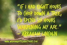 If I had eight #hours to chop down a tree, I'd #spend six hours #sharpening my #axe. ~ #AbrahamLincoln