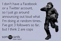 I don't have a Facebook or Twitter account, so I just go around announcing out loud what I'm doing at random times... I've got 3 followers so far, but I think 2 are cops.