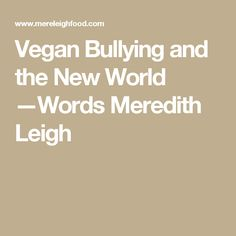 Vegan Bullying and the New World —Words Meredith Leigh