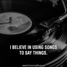 I believe in using songs to say things.