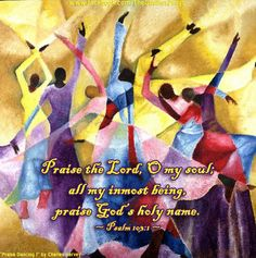 "Praise the Lord, O my soul; all my inmost being,  praise God's holy name. ~ Psalm 103:1 ~ Art: ""Praise Dancing 1"" by Charles Harvey"