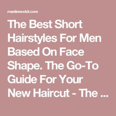 The Best Short Hairstyles For Men Based On Face Shape. The Go-To Guide For Your New Haircut - The Manliness Kit