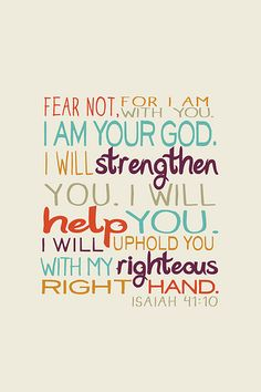 Isaiah 41:10   Fear not, I am with you; be not dismayed; I am your God.  I will strengthen you, and help you, and uphold you with my right hand of justice.  One of my favorite scriptures!