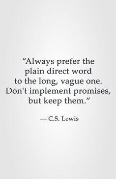 """Always prefer the  plain direct word  to the long, vague one.  Don't implement promises,  but keep them.""  ― C.S. Lewis"