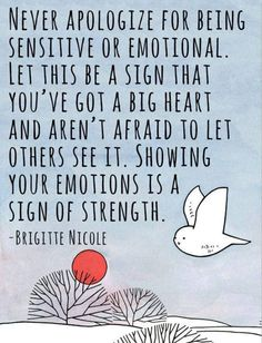 Never apologize for being sensitive or emotional. Something I need to remember sometimes.