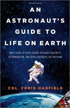 An Astronaut's Guide to Life on Earth: What Going to Space Taught Me About Ingenuity, Determination, and Being Prepared for Anything: Chris Hadfield: 9780316253017: Amazon.com: Books