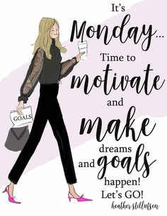 It's Monday... Time to motivate and make dreams and goals happen! Let's Go!