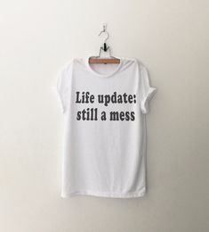 Life update still a mess  Tshirt • Sweatshirt • Clothes Casual Outift for • teens • movies • girls • women • summer • fall • spring • winter • outfit ideas • hipster • dates • school • parties • Tumblr Teen Fashion Graphic Tee Shirt