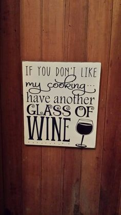 If you dont' like my cooking have another glass of wine Check out this item in my Etsy shop https://www.etsy.com/listing/250665919/dont-like-my-cooking-have-another-glass
