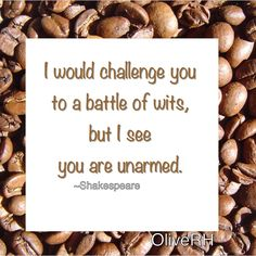 I would challenge you to a battle of wits but I see you are unarmed.~Shakespeare