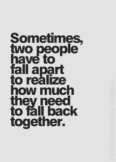 Sometimes two people have to fall apart to realize how much they need to fall back together