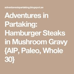 Adventures in Partaking: Hamburger Steaks in Mushroom Gravy {AIP, Paleo, Whole 30}