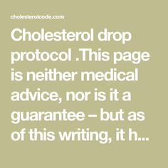 Cholesterol drop protocol .This page is neither medical advice, nor is it a guarantee – but as of this writing, it has been used successfully by myself and now about a half dozen others [UPDATE 3/1/17] twenty three [UP…