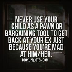 People need to grow up and realize this. Do not ever use your children as a way to manipulate the other parent.