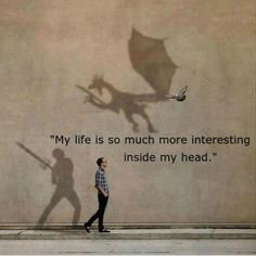 My life is much more interesting inside my head... so true!