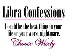 Libra Confessions: I could be the best thing in your life or your worst nightmare. Choose Wisely