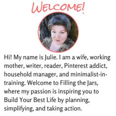 Hi, my name is Julie. Welcome to Filling the Jars! This is where I am sharing my journey and encouraging you to Build Your Best Life. Learn to simplify, organize, meal plan, manage your money, and create an income. I'm a 40-something woman with a hard-working husband, a son at college, Read More