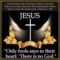 Psalm  14:1    The fool hath said in his heart, There is no God. They are corrupt, they have done ab