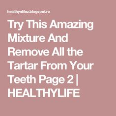 Try This Amazing Mixture And Remove All the Tartar From Your Teeth Page 2 | HEALTHYLIFE