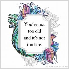 It's never too late....