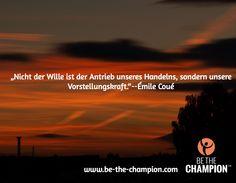 """""""Nicht der Wille ist der Antrieb unseres Handelns, sondern unsere Vorstellungskraft.""""--Émile Coué / www.be-the-champion.com"""