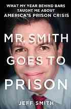 Mr. Smith goes to prison : what my year behind bars taught me about America's prison crisis