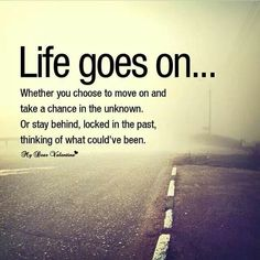 Life will go on...once u decide it's okay to!