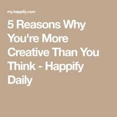 5 Reasons Why You're More Creative Than You Think - Happify Daily