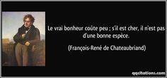 Le vrai bonheur coûte peu ; s'il est cher, il n'est pas d'une bonne espèce. (François-René de Chateaubriand) #citations #François-RenédeChateaubriand