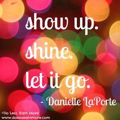 Show up. Shine. Let it go. <3 Danielle La Porte