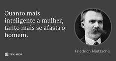 Quanto mais inteligente a mulher, tanto mais se afasta o homem. — Friedrich Nietzsche