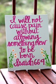 "Isaiah 66:9.. God's promise. My Bible says the reverse: ""Do I bring to the moment of birth and not give delivery?"" says your God. The pain comes first, as if it must come first and not so much that birth or something good, always follows pain. A message of hope either way but the painted sign is a bit softer and more hopeful. Fitting."