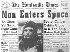 On April 12, 1961, Russian cosmonaut Yuri Gagarin (left, on the way to the launch pad) made the first human spaceflight, a 108-minute orbital journey in his Vostok 1 spacecraft. Newspapers like The Huntsville Times (right) trumpeted Gagarin's accomplishment.   CREDIT: NASA