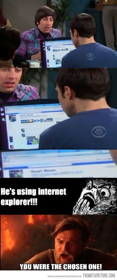 The Big Bang Theory just lost all credibility to me.  No way someone as smart as Sheldon would use IE.