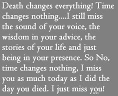 Death changes everything. Time changes nothing. Grief. I miss you.