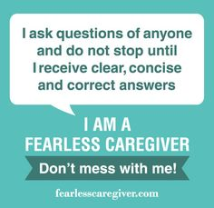 I ask questions of anyone and do not stop until I receive clear, concise and correct answers.  Fearless Caregiver Manifesto Principle Three: I will fearlessly not sign or approve anything I do not understand, and will steadfastedly request the information I need until I am satisfied with the explanations.     Gary Barg