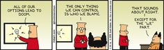 "Dilbert: All of our options lead to doom. The only thing we can control is who we blame. Boss: That sounds about right. Except for the ""we"" part."