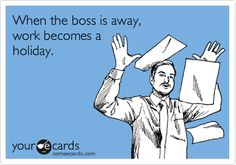 When the boss is away, work becomes a holiday.