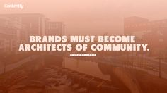 Brands must become architects of community. [Quote] via Contently.com #contentmarketing #quote