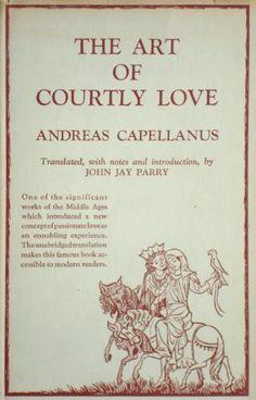 The Art of Courtly Love (Twelfth Century)  Capellanus  http://gynocentrism.files.wordpress.com/2013/08/andeas_book.jpg