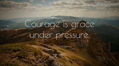 "Ernest Hemingway Quote: ""Courage is grace under pressure."""