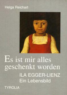 Ila Egger-Lienz * Es ist mir alles geschenkt worden * Helga Reichart 1996