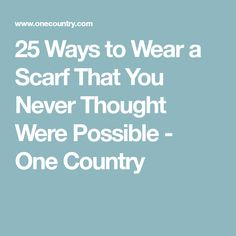 25 Ways to Wear a Scarf That You Never Thought Were Possible - One Country