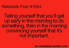 or sleeping in and saying you'll do it tomorrow!