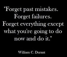 Forget past mistakes and failures. Work out what you're going to do next and get on with it.