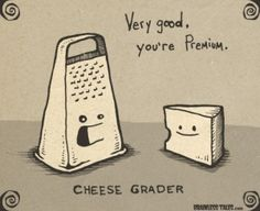 Brainless Tales: Very good, you're Premium. Cheese Grader