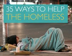 35 Ways to Help theHomeless - Struck by personal tragedies, the people in shelters across America have lost their homes and been deserted by family and friends. What can you do to help them? Sometimes the smallest actions can go a long way.
