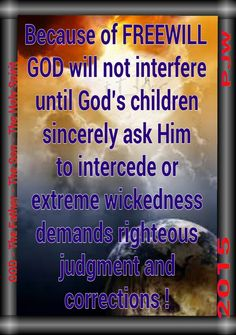 Because of FREEWILL GOD will not interfere until God's children sincerely ask Him to intercede or extreme wickedness demands righteous judgment and corrections !